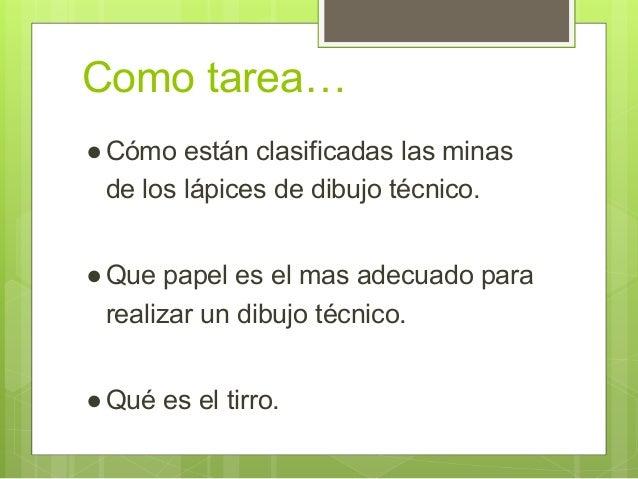 Como tarea… ●Cómo están clasificadas las minas de los lápices de dibujo técnico. ●Que papel es el mas adecuado para realiz...