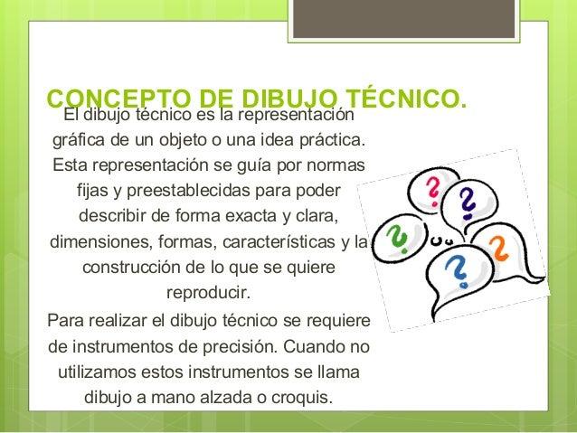 CONCEPTO DE DIBUJO TÉCNICO.El dibujo técnico es la representación gráfica de un objeto o una idea práctica. Esta represent...