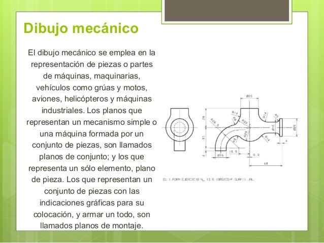 Dibujo mecánico El dibujo mecánico se emplea en la representación de piezas o partes de máquinas, maquinarias, vehículos c...