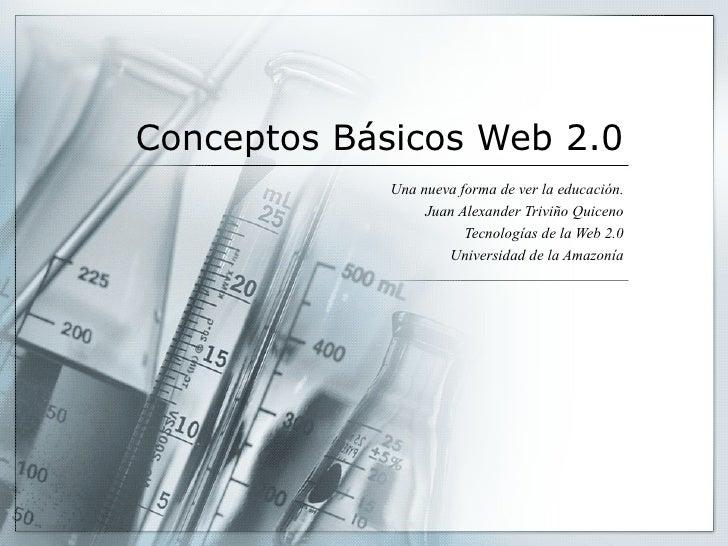 Conceptos   Básicos  Web 2.0 Una nueva forma de ver la educación. Juan Alexander Triviño Quiceno Tecnologías de la Web 2.0...