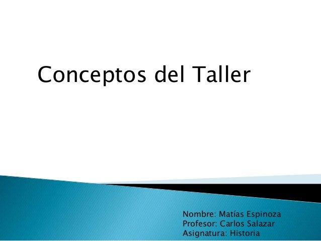 Conceptos del Taller Nombre: Matías Espinoza Profesor: Carlos Salazar Asignatura: Historia
