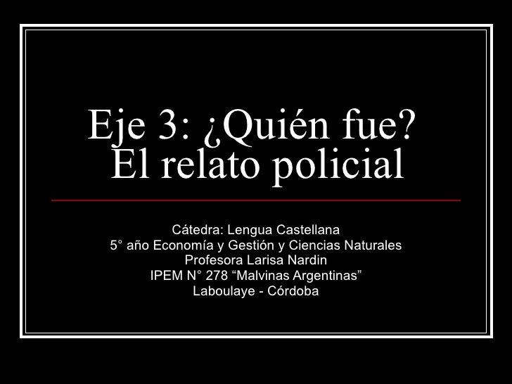 Eje 3: ¿Quién fue?  El relato policial Cátedra: Lengua Castellana 5° año Economía y Gestión y Ciencias Naturales Profesora...