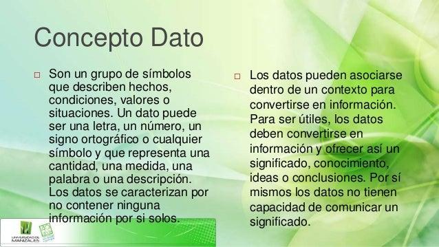 Concepto Dato   Son un grupo de símbolos           Los datos pueden asociarse    que describen hechos,               den...
