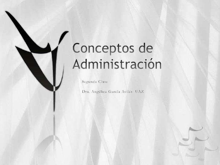 Conceptos de Administración<br />Segunda Clase<br />Dra. Angélica García Avilés  UAZ<br />
