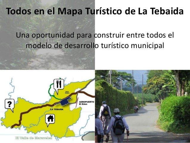 Todos en el Mapa Turístico de La Tebaida Una oportunidad para construir entre todos el modelo de desarrollo turístico muni...