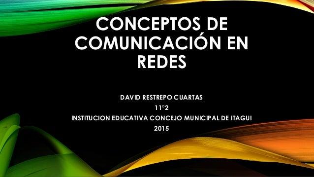 CONCEPTOS DE COMUNICACIÓN EN REDES DAVID RESTREPO CUARTAS 11°2 INSTITUCION EDUCATIVA CONCEJO MUNICIPAL DE ITAGUI 2015