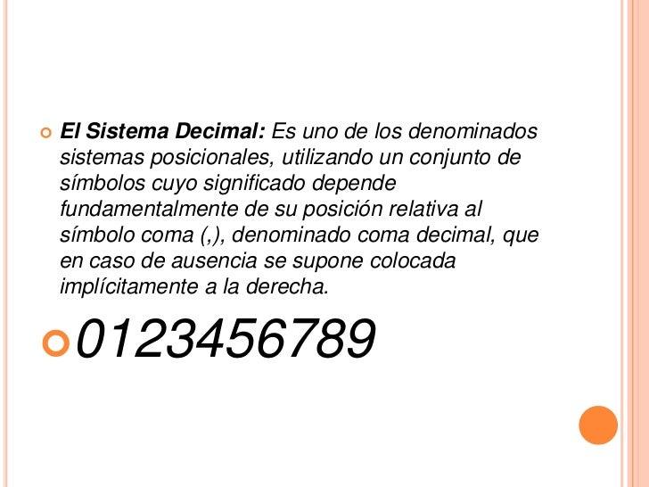    El Sistema Decimal: Es uno de los denominados    sistemas posicionales, utilizando un conjunto de    símbolos cuyo sig...