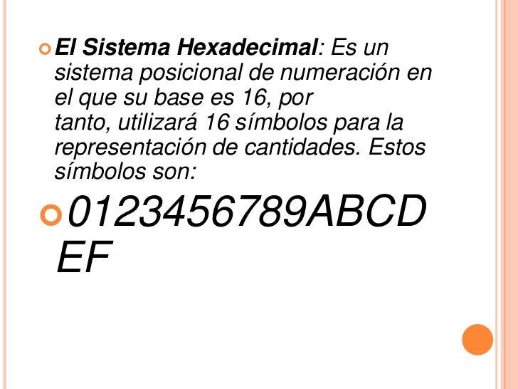  ElSistema Hexadecimal: Es un sistema posicional de numeración en el que su base es 16, por tanto, utilizará 16 símbolos ...