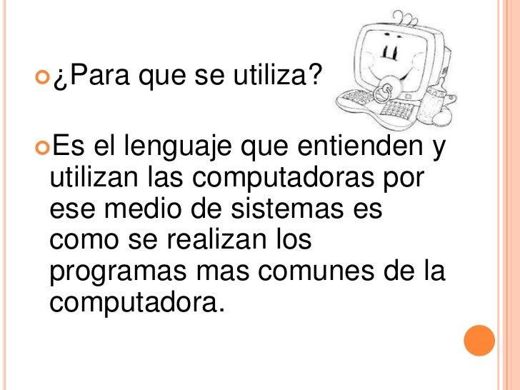 ¿Para   que se utiliza?Es  el lenguaje que entienden yutilizan las computadoras porese medio de sistemas escomo se reali...