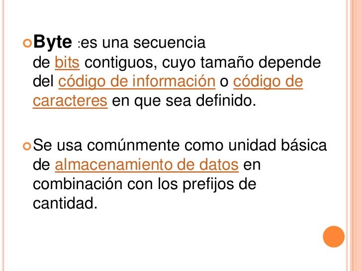 Byte :es  una secuencia de bits contiguos, cuyo tamaño depende del código de información o código de caracteres en que se...