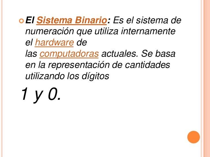  El Sistema Binario: Es el sistema de numeración que utiliza internamente el hardware de las computadoras actuales. Se ba...