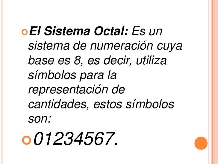 El Sistema Octal: Es un sistema de numeración cuya base es 8, es decir, utiliza símbolos para la representación de cantid...