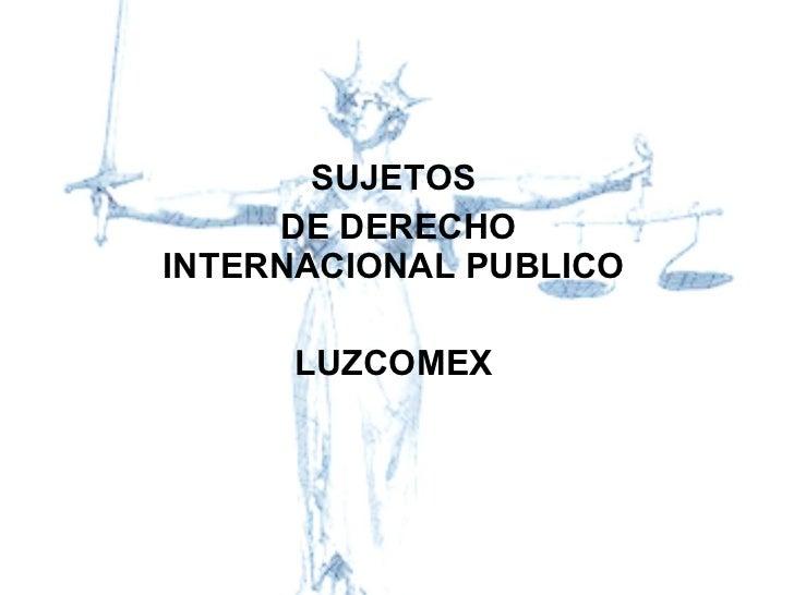 SUJETOS DE DERECHO INTERNACIONAL PUBLICO LUZCOMEX