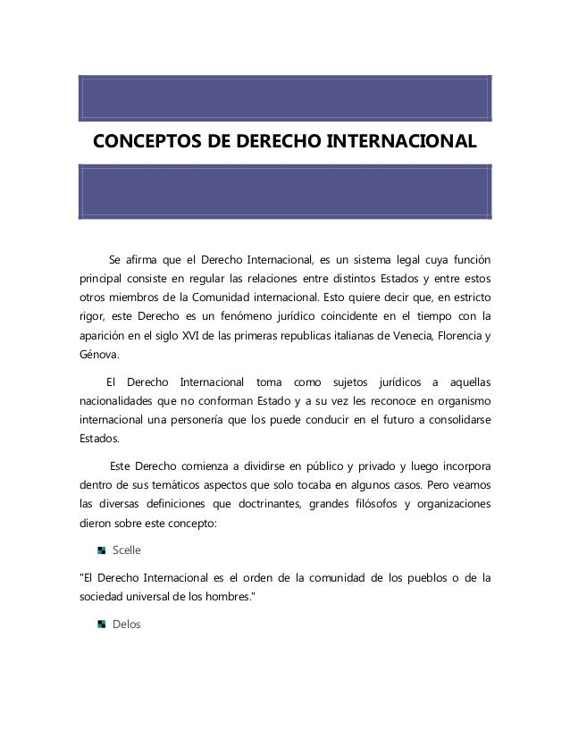 CONCEPTOS DE DERECHO INTERNACIONALSe afirma que el Derecho Internacional, es un sistema legal cuya funciónprincipal consis...