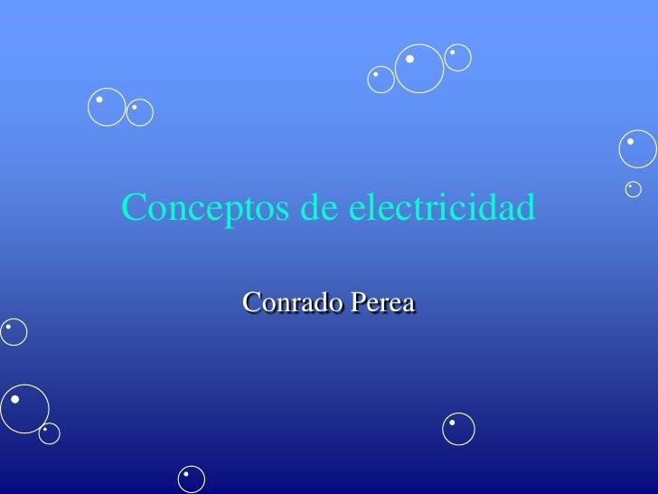 Conceptos de electricidad<br />Conrado Perea<br />
