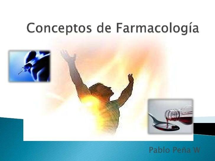 Conceptos de Farmacología<br />Pablo Peña W<br />