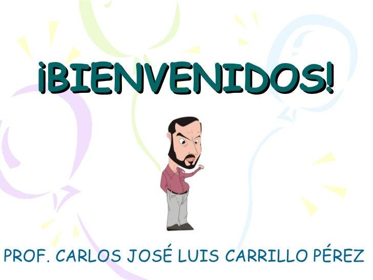 ¡BIENVENIDOS! PROF. CARLOS JOSÉ LUIS CARRILLO PÉREZ