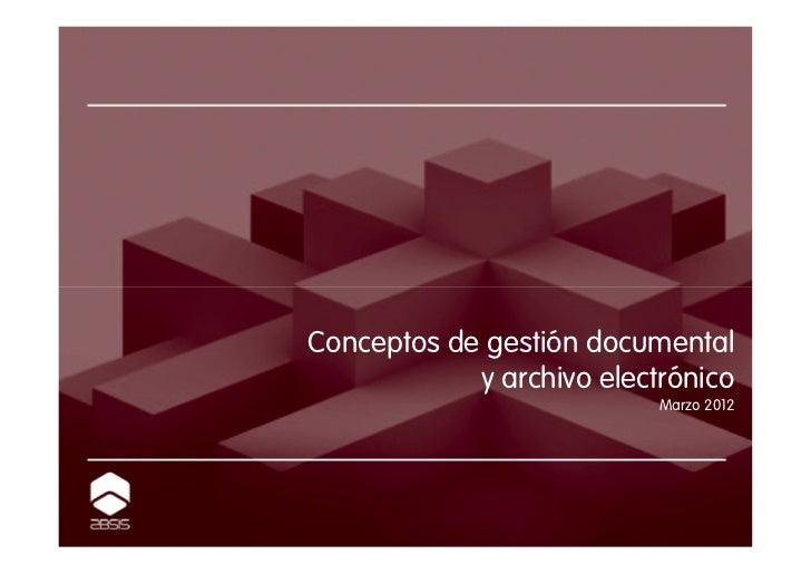 Conceptos de gestión documental            y archivo electrónico                           Marzo 2012
