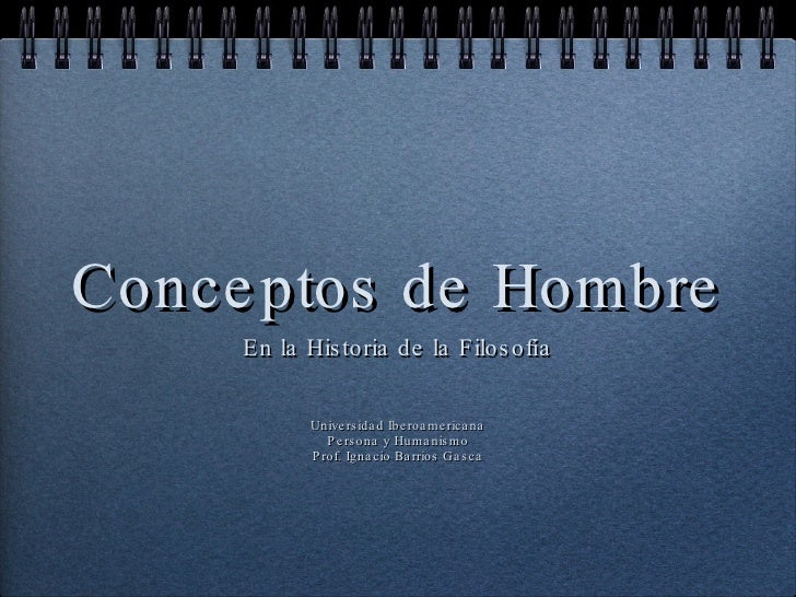 Conceptos de Hombre <ul><li>En la Historia de la Filosofía </li></ul><ul><li>Universidad Iberoamericana </li></ul><ul><li>...