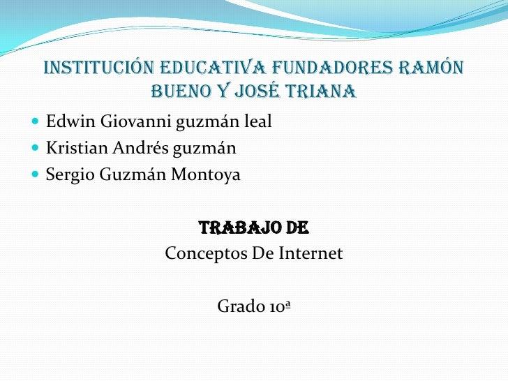 Institución educativa fundadores ramón bueno y José Triana<br />Edwin Giovanni guzmán leal  <br />Kristian Andrés guzmán <...