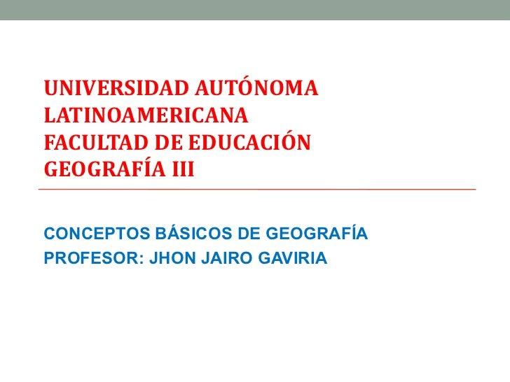UNIVERSIDAD AUTÓNOMALATINOAMERICANAFACULTAD DE EDUCACIÓNGEOGRAFÍA IIICONCEPTOS BÁSICOS DE GEOGRAFÍAPROFESOR: JHON JAIRO GA...