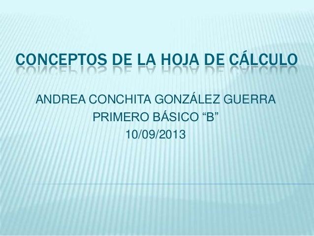 """CONCEPTOS DE LA HOJA DE CÁLCULO ANDREA CONCHITA GONZÁLEZ GUERRA PRIMERO BÁSICO """"B"""" 10/09/2013"""