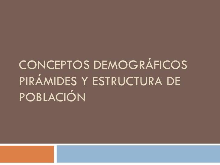 CONCEPTOS DEMOGRÁFICOS  PIRÁMIDES Y ESTRUCTURA DE POBLACIÓN
