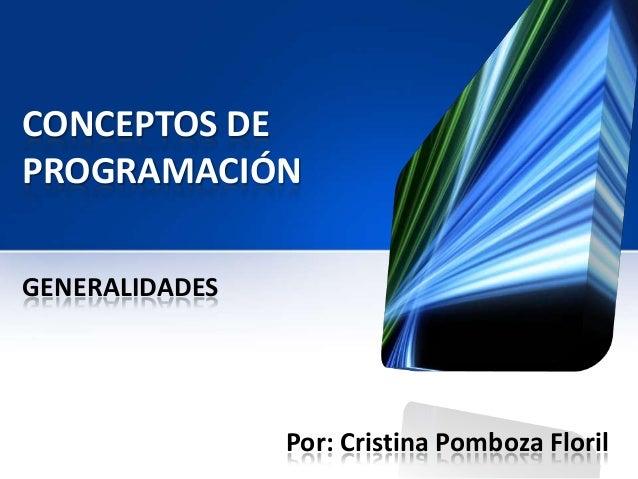 CONCEPTOS DEPROGRAMACIÓNGENERALIDADES                Por: Cristina Pomboza Floril