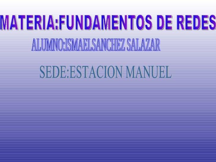 ALUMNO:ISMAELSANCHEZ SALAZAR SEDE:ESTACION MANUEL MATERIA:FUNDAMENTOS DE REDES