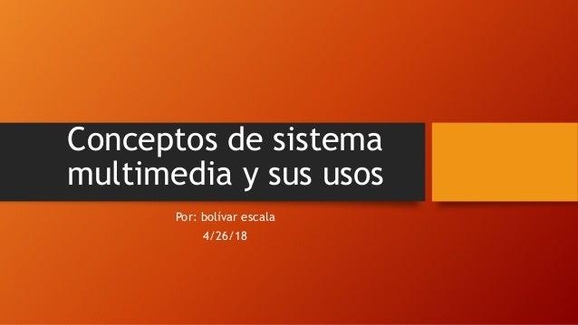 Conceptos de sistema multimedia y sus usos Por: bolívar escala 4/26/18