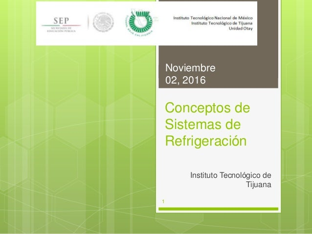 Conceptos de Sistemas de Refrigeración Instituto Tecnológico de Tijuana Noviembre 02, 2016 1