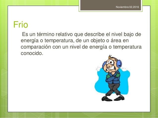 Frio Es un término relativo que describe el nivel bajo de energía o temperatura, de un objeto o área en comparación con un...