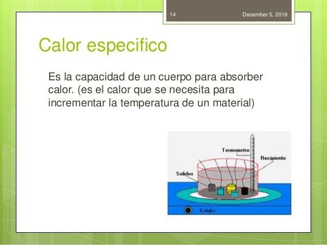 Calor especifico Es la capacidad de un cuerpo para absorber calor. (es el calor que se necesita para incrementar la temper...