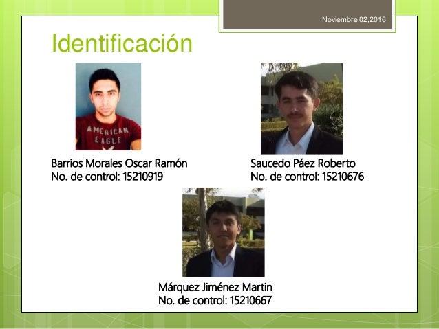 Identificación Noviembre 02,2016 Barrios Morales Oscar Ramón No. de control: 15210919 Saucedo Páez Roberto No. de control:...