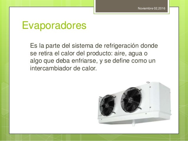 Evaporadores Es la parte del sistema de refrigeración donde se retira el calor del producto: aire, agua o algo que deba en...
