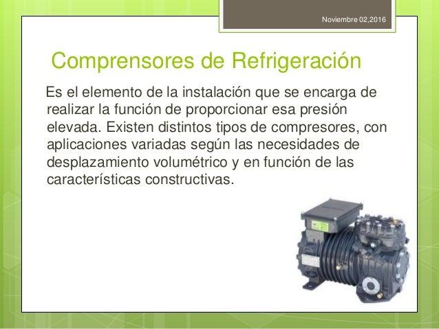 Comprensores de Refrigeración Es el elemento de la instalación que se encarga de realizar la función de proporcionar esa p...