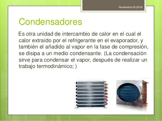 Condensadores Es otra unidad de intercambio de calor en el cual el calor extraído por el refrigerante en el evaporador, y ...