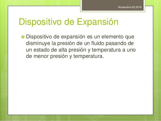 Dispositivo de Expansión  Dispositivo de expansión es un elemento que disminuye la presión de un fluido pasando de un est...