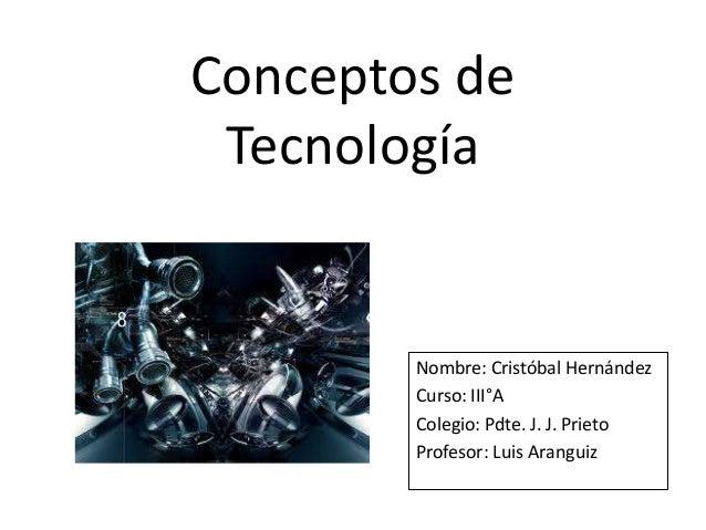 Conceptos de Tecnología Nombre: Cristóbal Hernández Curso: III°A Colegio: Pdte. J. J. Prieto Profesor: Luis Aranguiz