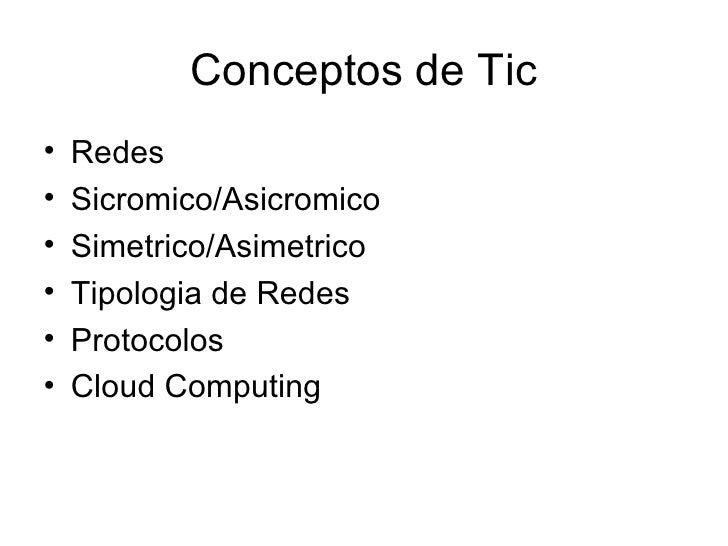 Conceptos de Tic <ul><li>Redes </li></ul><ul><li>Sicromico/Asicromico </li></ul><ul><li>Simetrico/Asimetrico </li></ul><ul...