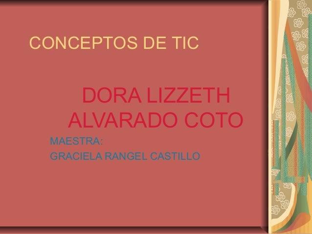 CONCEPTOS DE TIC DORA LIZZETH ALVARADO COTO MAESTRA: GRACIELA RANGEL CASTILLO