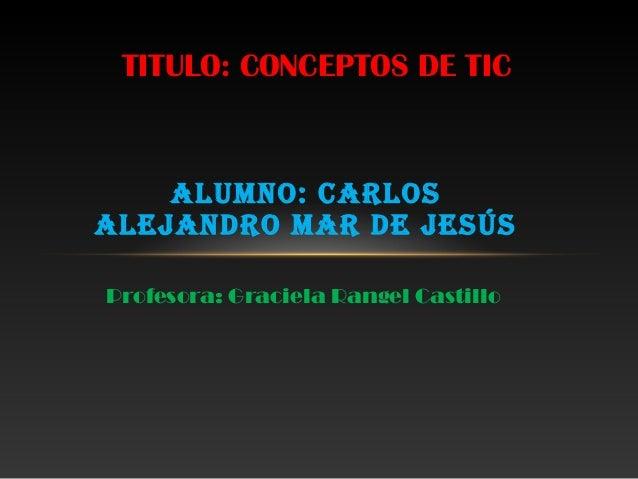 Alumno: CArlos AlejAndro mAr de jesús Profesora: Graciela Rangel Castillo TITULO: CONCEPTOS DE TIC