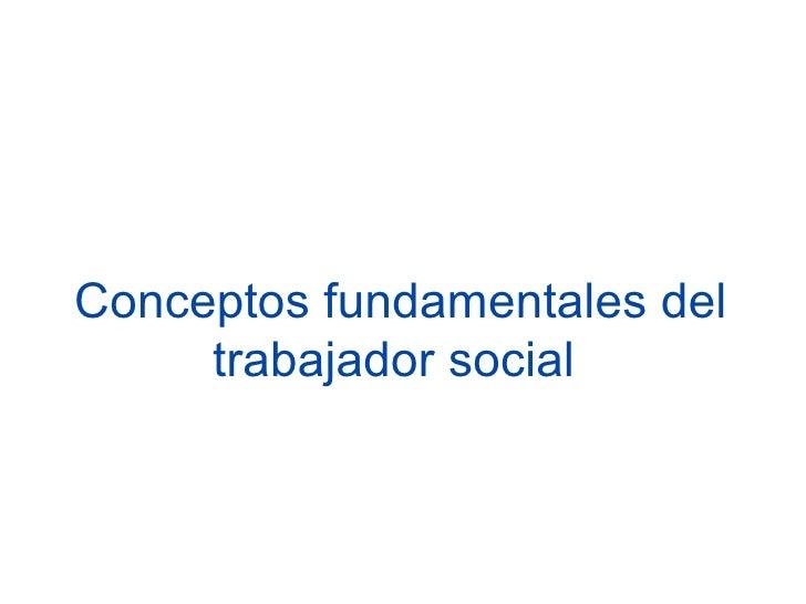 Conceptos fundamentales del     trabajador social