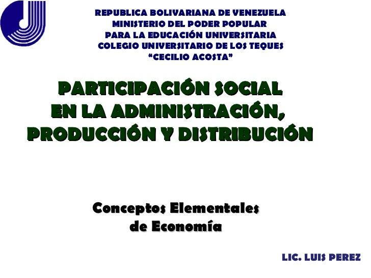LIC. LUIS PEREZ PARTICIPACIÓN SOCIAL EN LA ADMINISTRACIÓN,  PRODUCCIÓN Y DISTRIBUCIÓN Conceptos Elementales de Economía RE...
