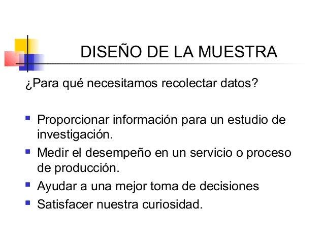 DISEÑO DE LA MUESTRA ¿Para qué necesitamos recolectar datos?  Proporcionar información para un estudio de investigación. ...