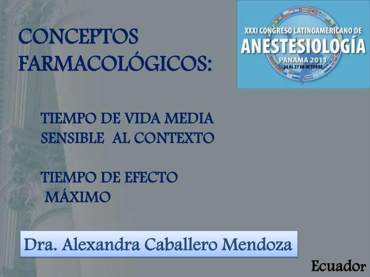 CONCEPTOSFARMACOLÓGICOS: TIEMPO DE VIDA MEDIA SENSIBLE AL CONTEXTO TIEMPO DE EFECTO MÁXIMODra. Alexandra Caballero Mendoza...