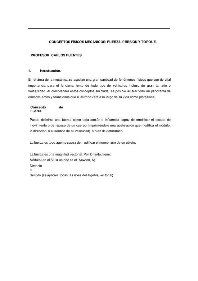 CONCEPTOS FÍSICOS MECANICOS: FUERZA, PRESIÓN Y TORQUE. PROFESOR: CARLOS FUENTES 1. Introducción. En el área de la mecánica...