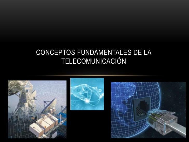 CONCEPTOS FUNDAMENTALES DE LA      TELECOMUNICACIÓN