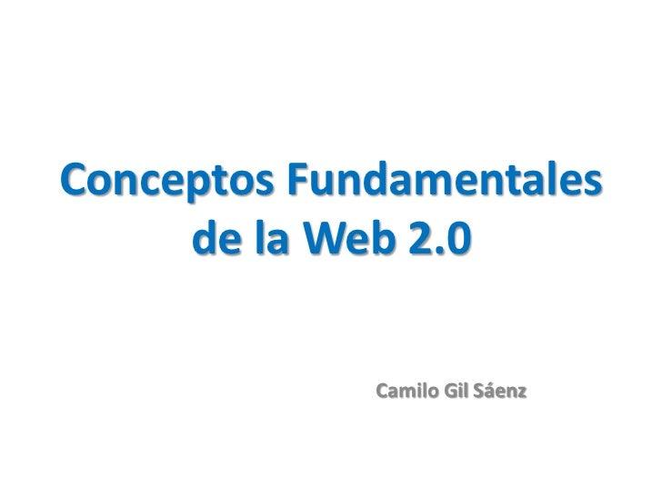 Conceptos Fundamentales     de la Web 2.0             Camilo Gil Sáenz