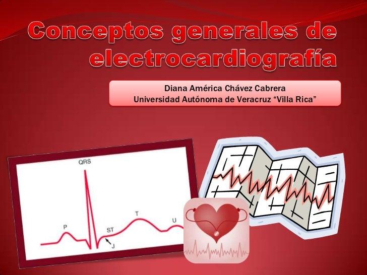 """Conceptos generales de electrocardiografía<br />Diana América Chávez Cabrera<br />Universidad Autónoma de Veracruz """"Villa ..."""